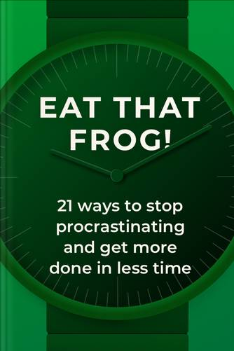Eat That Frog! 21 Ways to Stop Procrastinating and Get More Done in Less Time